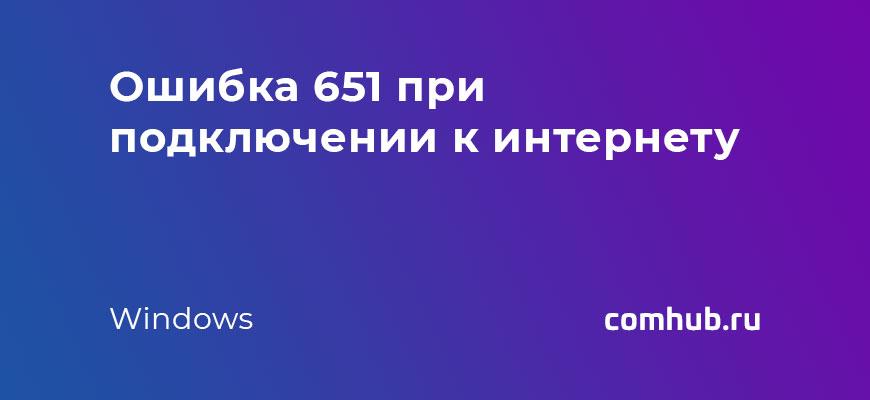 Ошибка 651 при подключении к интернету windows 7