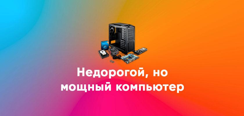 Как собрать недорогой, но мощный компьютер, экономия в 2 раза