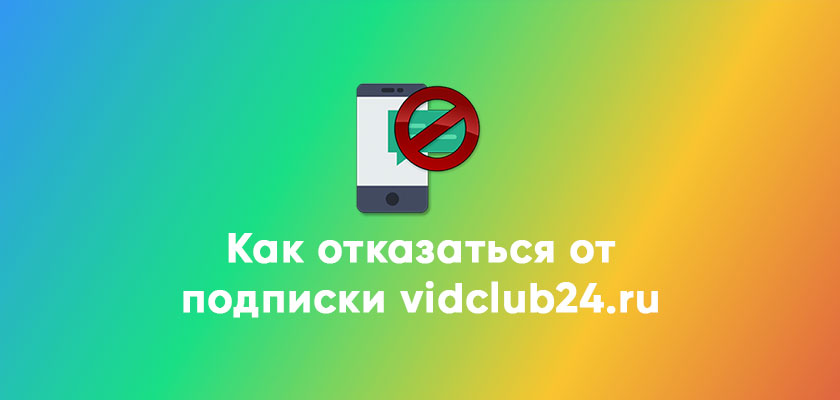 Как отказаться от подписки vidclub24.ru