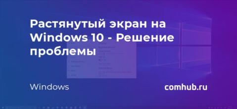 Растянутый экран на Windows 10 - Решение проблемы