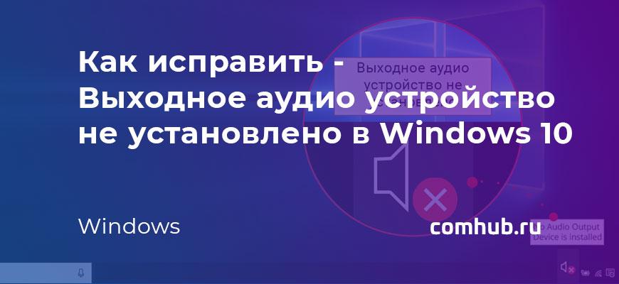 Выходное аудио устройство не установлено в Windows 10 - как исправить
