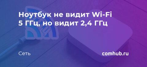 Ноутбук не видит Wi-Fi 5 ГГц, но видит 2,4 ГГц