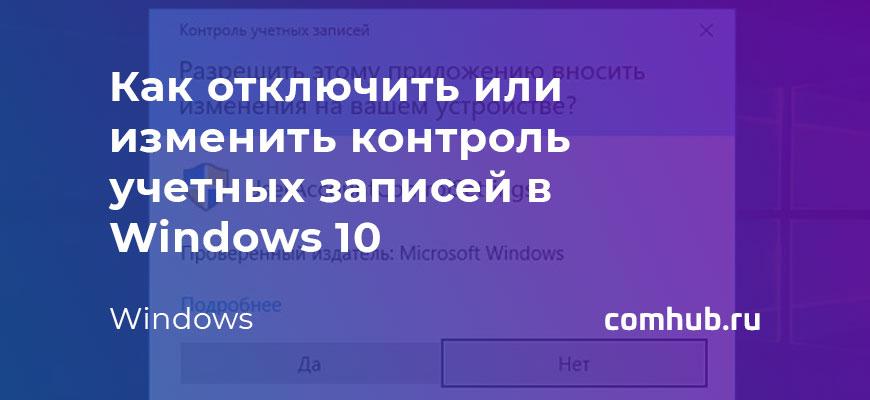 Как отключить или изменить контроль учетных записей в Windows 10
